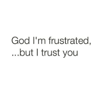 God, Memes, and True: God I'm frustrated,  but I trust you Lord I'm frustrated that every guy I seem to meet wants one thing, some days I just wanna give in and other days I remember your promise. I remember that you wouldn't forsake my prayers. I'm encouraged to read your word. You said ask and you shall receive I'm asking for strength Lord to stay true to my convictions and to cut off anyone who compromises my walk with you. Keep me busy and purposeful in this season! Today I'm soooo frustrated Lord 😩 but I trust you. Blackcitygirl