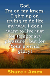 i give up: God,  I'm on my knees  I give up on  trying to do life  my way. I don't  want to live just  for temporary  pleasure but for  Your eternal  glory!  Share Amen