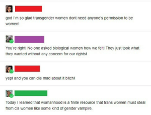 trans: god I'm so glad transgender women dont need anyone's permission to be  women!  You're right! No one asked biological women how we felt! They just took what  they wanted without any concern for our rights!  yep! and you can die mad about it bitch!  Today I learned that womanhood is a finite resource that trans women must steal  from cis women like some kind of gender vampire.