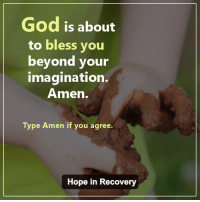 God is about to bless you beyond your imagination. Amen: God is about  to bless you  beyond your  imagination.  Amen.  Type Amen if you agree.  Hope in Recovery God is about to bless you beyond your imagination. Amen