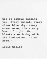 "God, Blue, and Ocean: God is always seeking  you. Every sunset, every  clear blue sky, every  ocean wave, the starry  host of night. He  blankets each day with  the invitation, ""I am  here.""  Louie Giglio"