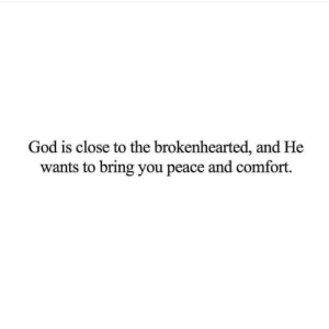 God, Peace, and You: God is close to the brokenhearted, and He  wants to bring you peace and comfort.
