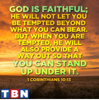 Memes, 🤖, and Lord: GOD IS FAITHFUL:  HE WILL NOT LET YOU  BE TEMPTED BEYOND  WHAT YOU CAN BEAR.  BUT WHEN YOU ARE  TEMPTED, HE WILL  ALSO PROVIDE A  WAY OUT SO THAT  YOU CAN STAND  UP UNDER IT.  1 CORINTHIANS 10:13  T BN The Lord is on your side!
