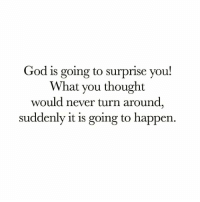 God, Love, and Memes: God is going to surprise vou!  What you thought  would never turn around  suddenly it is going to happen. Tag Someone You Love💜💜💜 . 👇Follow the Squad👇 . @dimplebestudio @ChristApparelOnline @gods_salvation @reformedbychrist . . encouragement biblejournaling prayer patience dailybibleverse dimplebestudio christianlife thewordofgod godisgood christapparelonline bibleverses godlovesyou jesuslives verseoftheday gospeltruth churchfamily godisgood wordofgod jesuslovesme motivation trustgod dailyverse verseoftheday christianposts godsmotivations📖 christiancouple christisrisen gospeltruth worship bornagain putgodfirst powerful godsmotivations
