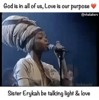 God, Love, and Memes: God is in all of us, Love is our purpose  @chaka bars  Sister Erykah be talking light & love Blessings @erykahbadu Compliment a sister ❤️