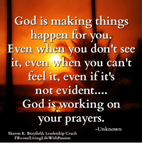 God is making things  happen for you.  Even when you don't see  it, even hen you can't  feel it, even if it's  not evident....  God is working on  your prayers  Unknown  Sharon K. Brayfield, Leadership Coach  FB.com/LivingLifeWithPassion <3 Living Life With Passion