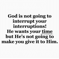 Come on!!!!: God is not going to  interrupt your  interruptions!  He wants your time  @Christina Emily  but He's not going to  make you give it to Him. Come on!!!!