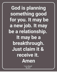 God, Good for You, and Love: God is planning  something good  for you. It may be  a new job. It may  be a relationship  It may be a  breakthrough  Just claim it &  receive it.  Amen  I Love Myself  Do you?