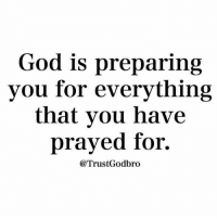Blessed, Friends, and God: God is preparing  you for everything  that you have  prayed for.  @TrustGodbro 👉 follow @full_of_glory 👈 👑God bless praise the Lord he likes to be Glorified 📣✨ AMEN 🙏🏻 ( 👉🏻Share with you friends 👈🏻) God Jesus HolySpirit Jehova Lord Christ Bless memes sunday Somebody churchmemes memehistory Life Love My Yes Blessed instagood Bible GodBlessYou me Amazing mercy tbt You I live )