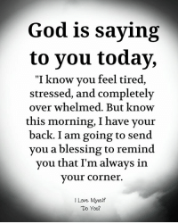 """God, Love, and Memes: God is saying  to you today,  """"I know vou feel tired  tressed, and completely  over whelmed. But know  this morning, I have your  back. I am going to send  you a blessing to remind  vou that I'm always in  your corner.  I Love Myself  Do You?"""