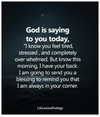 """God, Memes, and Today: God is saying  to you today,  """"I know you feel tired,  stressed, and completely  over whelmed. But know this  morning, I have your back.  I am going to send you a  blessing to remind you that  I am always in your corner.  LifeLearnedFeelings <3"""