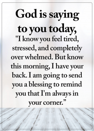 "<3: God is saying  to you today,  ""I know you feel tired,  stressed, and completely  over whelmed. But know  this morning, I have your  back. I am going to send  you a blessing to remind  you that I'm always in  your corner."" <3"