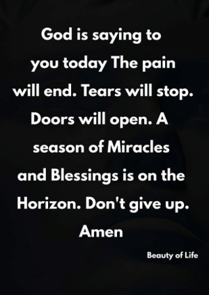 Miracles: God is saying to  you today The pain  will end. Tears will stop.  Doors will open. A  season of Miracles  and Blessings is on the  Horizon. Don't give up.  Amen  Beauty of Life