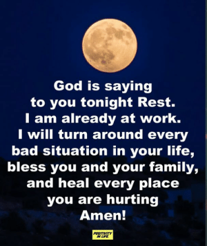 god is: God is saying  to you tonight Rest.  T am already at work.  I will turn around every  bad situation in your life,  bless you and your family,  and heal every place  you are hurting  Amen!  POSITIVITY  IN LIFE