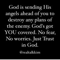 God, Memes, and Angels: God is sending His  angels ahead of you to  destroy any plans of  the enemy. God's got  YOU covered. No fear,  No worries. Just Trust  in God  @realtalkkim  Y  covered. NO fear God is sending His angels ahead of you to destroy any plans of the enemy. God's got YOU covered. No fear, No worries. Just Trust in God. realtalkkim