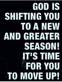 moving up: GOD IS  SHIFTING YOU  TO A NEW  AND GREATER  SEASON!  ITIS TIME  FOR YOU  TO MOVE UP!