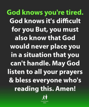 prayers: God knows you're tired.  God knows it's difficult  for you But, you must  also know that God  would never place you  in a situation that you  can't handle. May God  listen to all your prayers  & bless everyone who's  reading this. Amen!  LoveCasm  uSA
