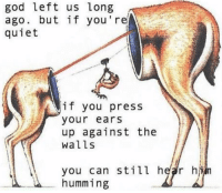 Gods Left: god left us long  ago. but if you're  quiet  if you press  your ears  up against the  walls  you can still hear h  humming