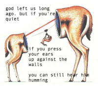 Gods Left: god left us long  ago.  quiet  but if you re  if you press  your ears  up against the  walls  you can still hear hjm  humming