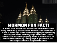 Oh come on, Imgur! It gets harder and harder to defend you when shit like this gets front page. Tho the comments seem civilized: GOD LESSENGINEERING.COM  MORMON FUN FACT!  In March 1826, 21-year-old Joseph Smith was convicted of  being a disorderly person and an imposter. Smith admitted at  a trial in Bainbridge, Ny to be defrauding people by claiming  to be a glass looker and using magic seer stones to find  hidden treasure or lost property. About 18 months later, he  founded Mormonism by Finding magical gold tablets that  could only be read with magical seer stones Oh come on, Imgur! It gets harder and harder to defend you when shit like this gets front page. Tho the comments seem civilized