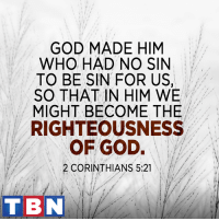 Even though He is divine, Jesus became human to suffer and die for our sins. Praise Him!: GOD MADE HIM  WHO HAD NO SIN  TO BE SIN FOR US,  SO THAT IN HIM WE  MIGHT BECOME THE  RIGHTEOUSNESS  OF GOD.  2 CORINTHIANS 5:21  TBN Even though He is divine, Jesus became human to suffer and die for our sins. Praise Him!