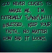 never ceases to amaze me: GOD  NEVER  CEASES  TO  AMAZE ME. IM  EXTRENELY THAKFO!!  #BLESSED.. KEEP YOUR  FAITH., NO MATITER  HOW BAD IT  LooKS.