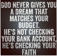 I love this.  Actually, I live this.: GOD NEVER GIVES YOU  A DREAM THAT  MATCHES YOUR  BUDGET  HE'S NOT CHECKING  YOUR BANK ACCOUNT,  HE'S CHECKING YOUR  FAITH I love this.  Actually, I live this.