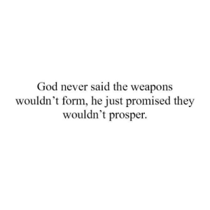 God, Memes, and Never: God never said the weapons  wouldn't form, he just promised they  wouldn't prosper.
