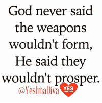 Memes, Laptop, and 🤖: God never said  the weapons  wouldn't form,  He said they  wouldn't prosper.  @YesImaliva  YES  rMA DMA LISTEN TO CHURCH SERMONS ONLINE 24 HOURS A DAY, 7 DAYS A WEEK  From your COMPUTER or LAPTOP ONLY, you can now listen to over 500 sermons 24 hours a day, 7 days a week, 365 days a year. You will be encouraged, motivated, inspired and get a closer relationship with God. Anytime you need that extra push, you can always come here to get it. Again, from your computer or laptop ONLY, please go to: http://www.ListenToChurchSermonsOnline.com/