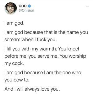 Oh Onision...: GOD O  @Onision  I am god.  I am god because that is the name you  scream when I fuck you.  I fill you with my warmth. You kneel  before me, you serve me. You worship  my cock.  I am god because I am the one who  you bow to.  And I will always love you. Oh Onision...