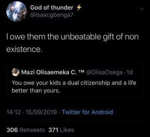 citizenship: God of thunder  @isaacgbenga7  Towe them the unbeatable gift of non  existence.  Mazi Olisaemeka C. TM @OIlisaOsega 1d  You owe your kids a dual citizenship and a life  better than yours.  14:12 15/09/2019 Twitter for Android  306 Retweets 371 Likes