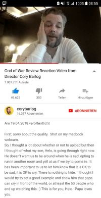 <p>Wholesome Game Dev</p>: God of War Review Reaction Video from  Director Cory Barlog  1.007.751 Aufrufe  49.625  350  Teilen  Hinzufügen  corybarlog  16.387 Abonnenten  ABONNIEREN  Am 19.04.2018 veröffentlicht  First, sorry about the quality. Shot on my macbook  webcam  So, I thought a lot about whether or not to upload but then  I thought of what my son, Helo, is going through right now  He doesn't want us to be around when he is sad, opting to  run in another room and yell at us if we try to come in. It  has been important to us to let him know that it is OK to  be sad, it is OK to cry. There is nothing to hide. I thought  would try to set a good example and show him that papa  can cry in front of the world, or at least the 50 people who  end up watching this. :) This is for you, Helo. Papa loves  you <p>Wholesome Game Dev</p>