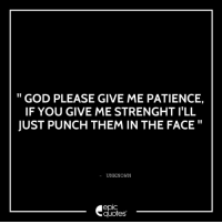 Funny, God, and Patience: GOD PLEASE GIVE ME PATIENCE,  IF YOU GIVE ME STRENGHT ILL  JUST PUNCH THEM IN THE FACE  UNKNOWN  epIC  quotes #252 #Funny #Inspirational