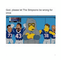 God, please let The Simpsons be wrong for  Once  ATLANTA  23  PATRIOTS  31  FINAL  00:00  73 43 The Simpsons are never wrong