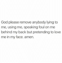 God, Love, and Memes: God please remove anybody lying to  me, using me, speaking foul on me  behind my back but pretending to love  me in my face. amen. Follow One Of The Top Inspirational Brothers On IG ——> @keishornescott