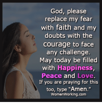 """God, Head, and Love: God, please  replace my fear  with faith and my  doubts with the  Courage to face  any challenge.  May today be filled  with Happiness,  Peace and Love.  If you are praying for this  too, type """"Amen.""""  Women Working.com If you are frustrated by a man who is ignoring your calls or is taking you for granted... If you wish your man were more attentive, loving, and noticed you more... If you're sick of taking second place in your relationship and feeling underloved, even lonely… This will bring him back to you and make him shower you with love in a way that will make your head spin and your heart sing. http://bit.ly/lovequotes11"""