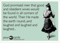 Some Ecard: God promised men that good  and obedient wives would  be found in all corners of  the world. Then He made  the earth round...and  laughed and laughed and  laughed  your e cards  some ecards.com