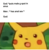 g spot: God: *puts male g spot in  anus  Men: * has anal sex*  God: