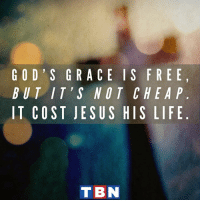 God, Life, and Memes: GOD S GRACE I S FRE E  BUT I T'S NOT CHE A P  IT COST JE SUS HIS LIFE  T BN The Word became flesh and made his dwelling among us. We have seen his glory, the glory of the one and only Son, who came from the Father, full of grace and truth. John 1:14