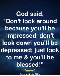 "<3: God said,  ""Don't look around  because you'll be  impressed, don't  look down you'll be  depressed; just look  to me & vou'll be  blessed!""  Amen!  Advanced Life Skills <3"