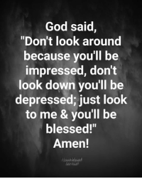 """Look Around: God said,  """"Don't look around  because you'll be  impressed, don't  look down you'll be  depressed; just look  to me & you'll be  blessed!""""  Amen!  Do You?"""