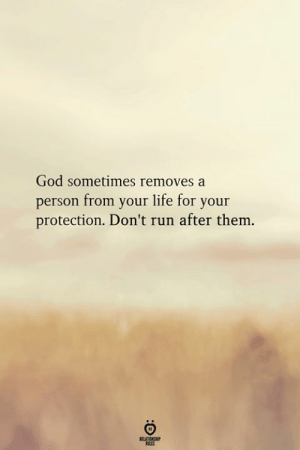 God, Life, and Run: God sometimes removes a  person from your life for your  protection. Don't run after them.  ELATIONGHP  RLES