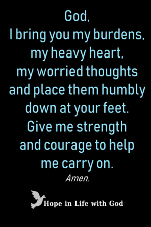 God, Life, and Memes: God.  Tbring you my burdens,  my heavy heart,  my worried thoughts  and place them humbly  down at your feet.  Give me strength  and courage to help  me carry on.  Amen.  Hope in Life with God