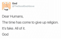 Sorry for the truth bomb.: God  @The Good God Above  Dear Humans,  The time has come to give up religion.  It's fake. All of it.  God Sorry for the truth bomb.
