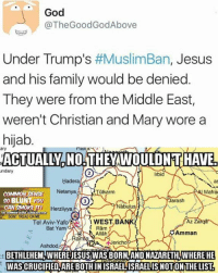 Memes, Yams, and Rams: God  @The Good GodAbove  Under Trump's  #MuslimBan, Jesus  and his family would be denied  They were from the Middle East,  weren't Christian and Mary wore a  hijab  ACTUALL.NO THEVWOULDNTHAVE  undary  Irbid  Hadera  Netanya  Ulkarm  Mafr  COMMON SENSE  so BLUNT YOU  Jarash  AN SMOKE IT  Herzliyya  abulus  DONT TREAD ON ME  Tel Aviv -Yafo  WEST, B  AZ Za  Ram  Bat Yam  Amman  Allah  Ral  My RZAA Jericho  Ashdod  BETHLEHEM WHEREJESUSWAS BORN, AND NAZARETH, WHERE HE  WASCRUCIFIEDAREEOTHINISRAELISRAELISNOTOINTHELISTa -Jacob