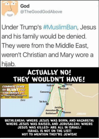 Young Gun: God  @The GoodGod Above  Under Trump's  #MuslimBan, Jesus  and his family would be denied.  They were from the Middle East,  weren't Christian and Mary wore a  hijab  ACTUALLY NO!  THEY WOULDN'T H VE!  Tiberias  Haifa  COMMON SENSE  Nazareth  So YOU  Caesarea  N SMOKE IT!  CA  DONT TREAD ON ME  an  Sea  Tel Aviv  Jericho  Jerusalem  Qumran  Bethlehem  JORDAN  BETHLEHEMi WHERE JESUS WAS BORN, AND NAZARETH  WHERE JESUS WAS RAISED, AND JERUSALEMi WHERE  JESUS WAS KILLED: ARE ALL IN ISRAEL!  ISRAELIS NOT ON THE LIST!  NOT TO MENTION THEY'RE JEWISH! Young Gun
