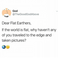Thegoodgodabove: God  @TheGoodGodAbove  Dear Flat Earthers,  If the world is flat, why haven't any  of you traveled to the edge and  taken pictures?