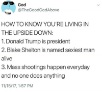 Alive, Donald Trump, and God: God  @TheGoodGodAbove  HOW TO KNOW YOU'RE LIVING IN  THE UPSIDE DOWN  1. Donald Trump is president  2. Blake Shelton is named sexiest man  alive  3. Mass shootings happen everyday  and no one does anything  11/15/17, 1:57 PM