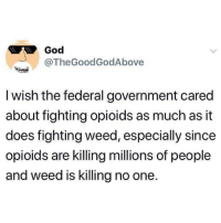 God, Memes, and Weed: God  @TheGoodGodAbove  I wish the federal government cared  about fighting opioids as much as it  does fighting weed, especially since  opioids are killing millions of people  and weed is killing no one. All about 💲@dankcity