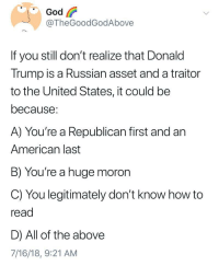 Donald Trump, God, and Politics: God  @TheGoodGodAbove  If you still don't realize that Donald  Trump is a Russian asset and a traitor  to the United States, it could be  because:  A) You're a Republican first and an  American last  B) You're a huge moron  C) You legitimately don't know how to  read  D) All of the above  7/16/18, 9:21 AM